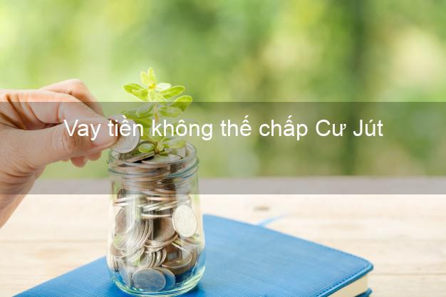 Vay tiền không thế chấp Cư Jút Đắk Nông