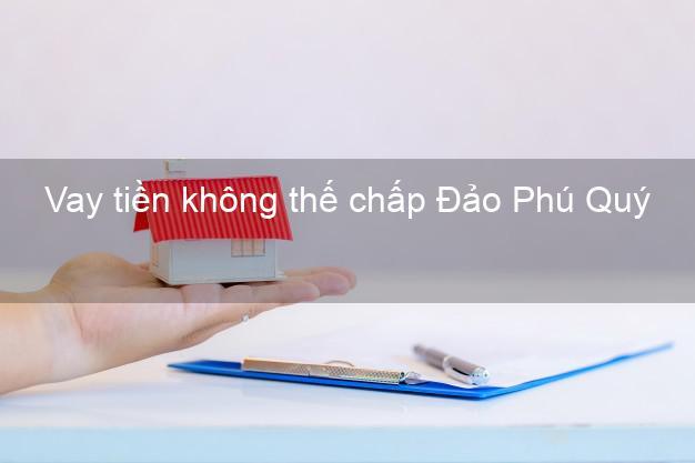 Vay tiền không thế chấp Đảo Phú Quý Bình Thuận