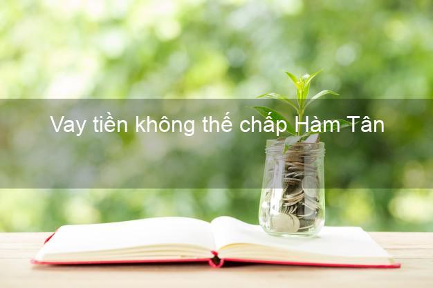 Vay tiền không thế chấp Hàm Tân Bình Thuận