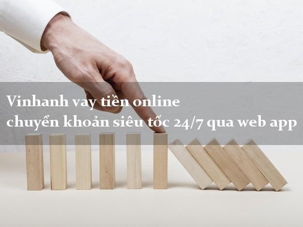 Vinhanh vay tiền online chuyển khoản siêu tốc 24/7 qua web app