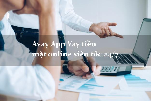 Avay App Vay tiền mặt online siêu tốc 24/7