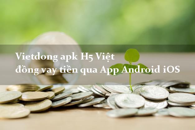 Vietdong apk H5 Việt đồng vay tiền qua App Android iOS