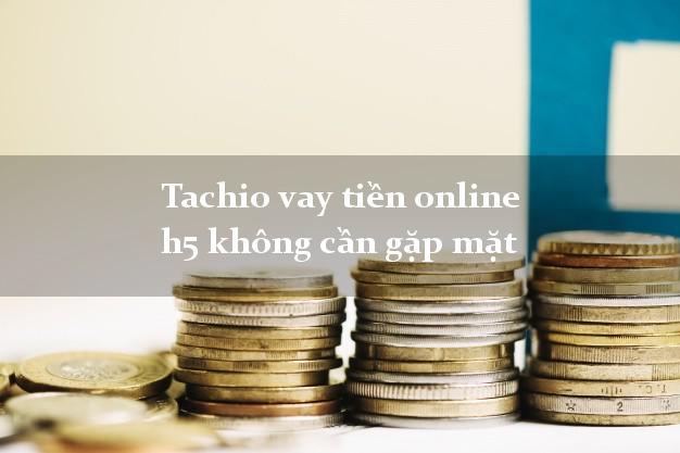 Tachio vay tiền online h5 không cần gặp mặt