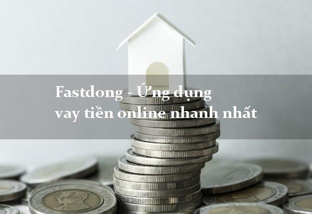 Fastdong - Ứng dụng vay tiền online nhanh nhất