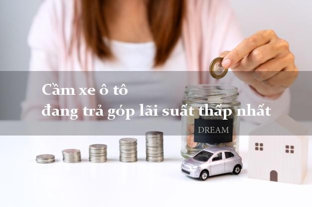 Cầm xe ô tô đang trả góp lãi suất thấp nhất