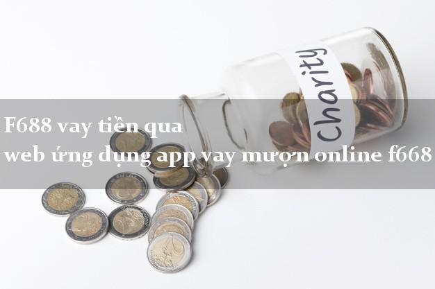 F688 vay tiền qua web ứng dụng app vay mượn online f668