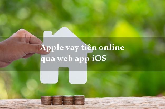 Apple vay tiền online qua web app iOS lãi suất 0%