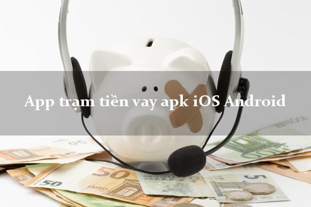 App trạm tiền vay apk iOS Android không chứng minh thu nhập