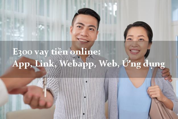 E300 vay tiền online: App, Link, Webapp, Web, Ứng dụng duyệt tự động 24h
