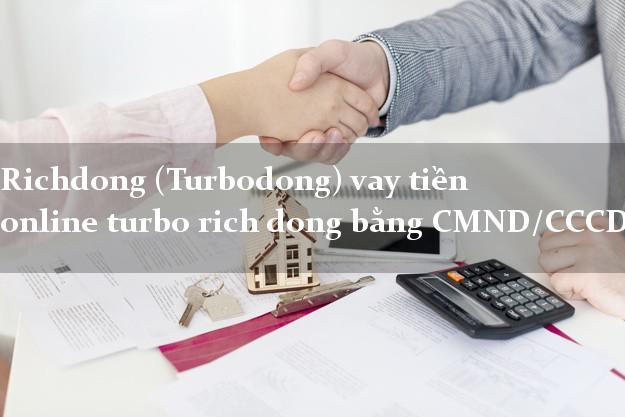 Richdong (Turbodong) vay tiền online turbo rich dong bằng CMND/CCCD
