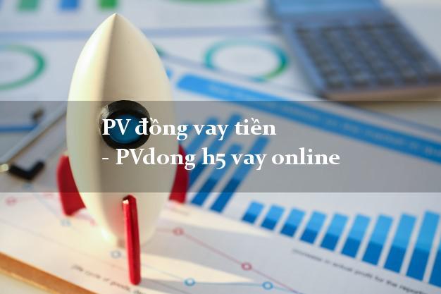 PV đồng vay tiền - PVdong h5 vay online chấp nhận nợ xấu