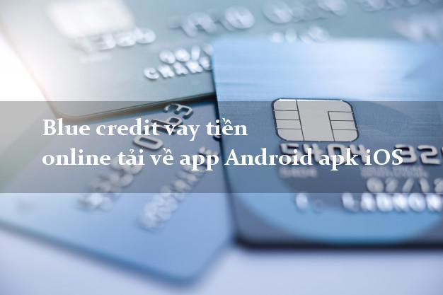 Blue credit vay tiền online tải về app Android apk iOS uy tín
