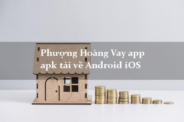 Phượng Hoàng Vay app apk tải về Android iOS lấy liền 24/24h