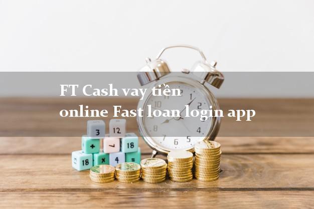 FT Cash vay tiền online Fast loan login app uy tín hàng đầu