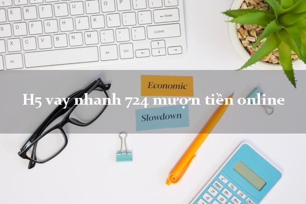 H5 vay nhanh 724 mượn tiền online nợ xấu vẫn vay được