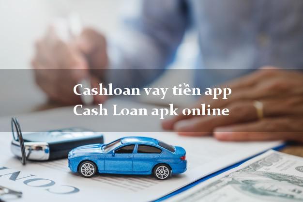 Cashloan vay tiền app Cash Loan apk online duyệt tự động 24h