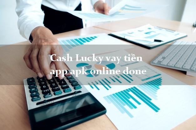 Cash Lucky vay tiền app apk online done từ 18 tuổi