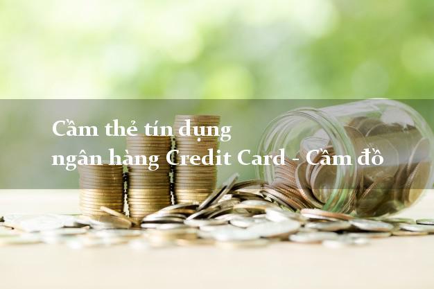 Cầm thẻ tín dụng ngân hàng Credit Card - Cầm đồ uy tín