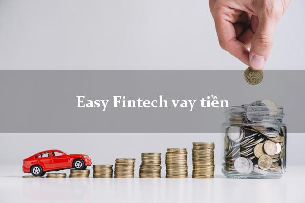 Easy Fintech vay tiền nhanh công ty tài chính Easy Credit không lừa đảo